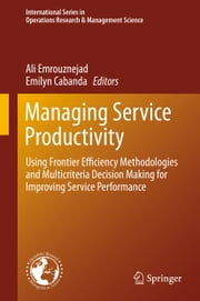 Managing Service Productivity - Using Frontier Efficiency Methodologies and Multicriteria Decision Making for Improving Service Performance ebook by Ali Emrouznejad,Emilyn Cabanda