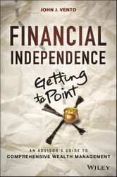 Financial Independence (Getting to Point X) - An Advisor's Guide to Comprehensive Wealth Management ebook by John J. Vento