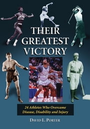 Their Greatest Victory - 24 Athletes Who Overcame Disease, Disability and Injury ebook by David L. Porter