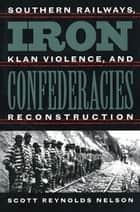 Iron Confederacies - Southern Railways, Klan Violence, and Reconstruction ebook by Scott Reynolds Nelson