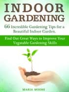 Indoor Gardening: 66 Incredible Gardening Tips for a Beautiful Indoor Garden. Find Out Great Ways to Improve Your Vegetable Gardening Skills ebook by Maria Moore