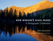 New Mexico's High Peaks - A Photographic Celebration ebook by Mike Butterfield,Robert Julyan