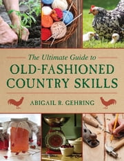 The Ultimate Guide to Old-Fashioned Country Skills ebook by Abigail R. Gehring