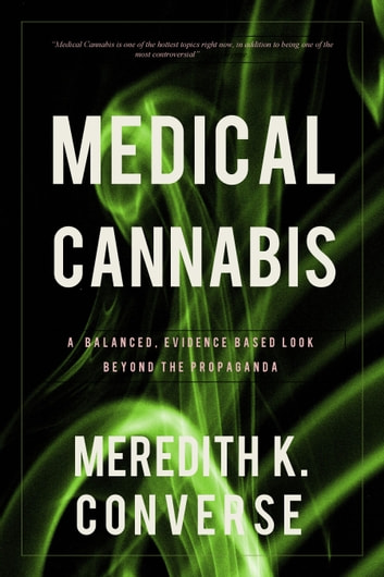 Medical Cannabis - A Balanced, Evidence Based Look Beyond the Propaganda ebook by Meredith K. Converse