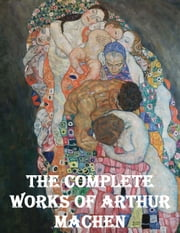 The Complete Works of Arthur Machen ebook by Arthur Machen
