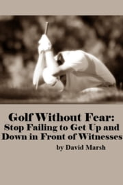 Golf Without Fear: Stop Failing to Get Up and Down in Front of Witnesses ebook by David Marsh
