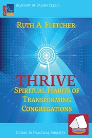 Thrive: Spiritual Habits of Transforming Congregations ebook by Fletcher, Ruth A