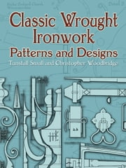 Classic Wrought Ironwork Patterns and Designs ebook by Tunstall Small,Christopher Woodbridge