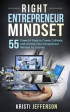 Right Entrepreneur Mindset: 55 Powerful Steps to Create, Cultivate, and Develop Your Entrepreneur Mindset for Success (Successful Entrepreneur, Mindset for Entrepreneur, Entrepreneur Mind) ebook by Kristi Jefferson