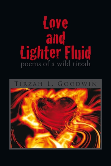 Love and Lighter Fluid - poems of a wild tirzah ebook by Tirzah L. Goodwin