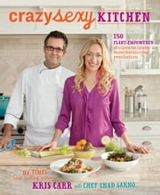 Crazy Sexy Kitchen - 150 Plant-Empowered Recipes to Ignite a Mouthwatering Revolution ebook by Kris Carr