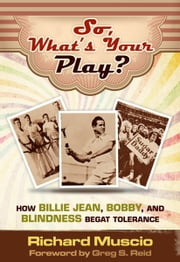 So, What's Your Play? - How Billie Jean, Bobby and Blindness Begat Tolerance ebook by Richard Muscio