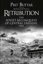 Retribution - The Soviet Reconquest of Central Ukraine, 1943 eBook by Prit Buttar