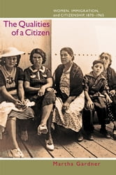 The Qualities of a Citizen - Women, Immigration, and Citizenship, 1870-1965 ebook by Martha Gardner