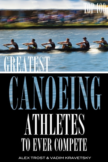 Greatest Canoeing Athletes To Ever Compete: Top 100 ebook by alex trostanetskiy