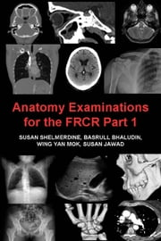 Anatomy Examinations for the FRCR Part 1 - A collection of mock examinations for the new FRCR anatomy module ebook by Susan Shelmerdine