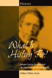 What Is History For? - Johann Gustav Droysen and the Functions of Historiography ebook by Arthur Alfaix Assis