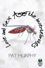 Love and Sex Among the Invertebrates ebook by Pat Murphy
