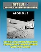 Apollo and America's Moon Landing Program: Apollo 15 Official NASA Mission Reports and Press Kit - 1971 Fourth Lunar Landing, First with Lunar Roving Vehicle - Astronauts Scott, Irwin, Worden ebook by Progressive Management