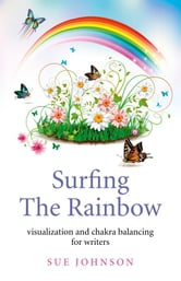 Surfing The Rainbow - Visualisation and Chakra Balancing for Writers ebook by Sue Johnson