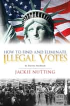 How to Find and Eliminate Illegal Votes ebook by Jackie Nutting,Bruce Nutting