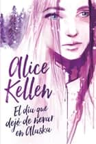 El día que dejó de nevar en Alaska ebook by Alice Kellen