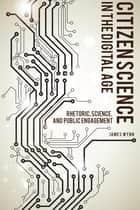 Citizen Science in the Digital Age - Rhetoric, Science, and Public Engagement ebook by James Wynn