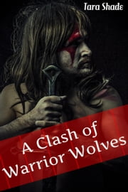 A Clash of Werewolf Warriors (Paranormal Alpha Male Erotic Romance) ebook by Tara Shade