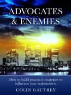 Advocates & Enemies: How to build practical strategies to influence your stakeholders ebook by Colin Gautrey