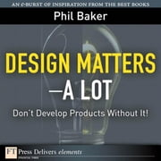 Design Matters--A Lot: Don't Develop Products Without It! ebook by Baker, Phil