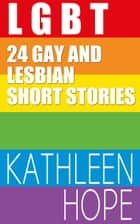 LGBT 24 Gay and Lesbian Short Stories ebook by Kathleen Hope
