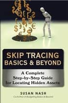 Skip Tracing Basics & Beyond - A Complete Step-By-Step Guide for Locating Hidden Assets ebook by Susan Nash