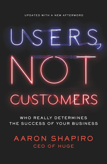 Users, Not Customers - Who Really Determines the Success of Your Business ebook by Aaron Shapiro