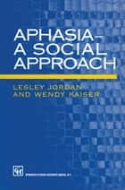 Aphasia — A Social Approach ebook by Lesley Jordan,Wendy Kaiser
