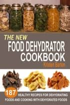 The New Food Dehydrator Cookbook: 187 Healthy Recipes For Dehydrating Foods And Cooking With Dehydrated Foods ebook by Kristen Barton