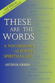 These Are the Words, 2nd Edition: A Vocabulary of Jewish Spiritual Life ebook by Arthur Green