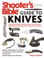 Shooter's Bible Guide to Knives - A Complete Guide to Hunting Knives, Survival Knives, Folding Knives, Skinning Knives, Sharpeners, and More ebook by Roger Eckstine