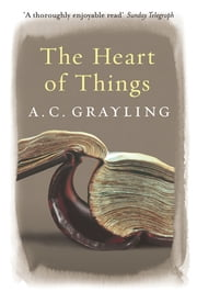 The Heart of Things - Applying Philosophy to the 21st Century ebook by A.C. Grayling