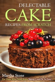 Delectable Cake Recipes from Scratch: For Those Who Never Knew Baking Could Be So Easy! ebook by Martha Stone