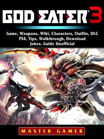 God Eater 3 Game, Weapons, Wiki, Characters, Outfits, DLC, PS4, Tips,  Walkthrough, Download, Jokes, Guide Unofficial
