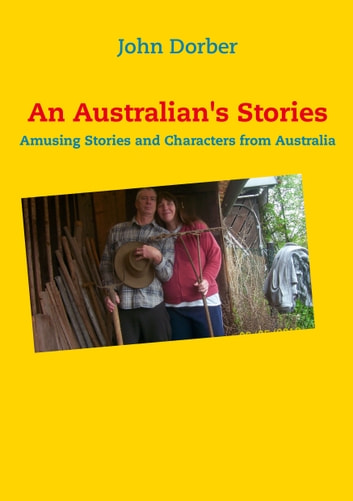 An Australian's Stories - Amusing Stories and Characters from Australia eBook by John Dorber