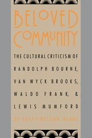 Beloved Community - The Cultural Criticism of Randolph Bourne, Van Wyck Brooks, Waldo Frank, and Lewis Mumford ebook by Casey Nelson Blake