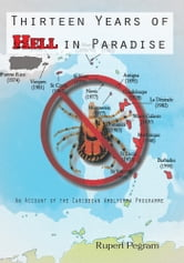 Thirteen Years of Hell in Paradise - An Account of the Caribbean Amblyomma Programme ebook by Rupert Pegram