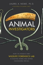 Animal Investigators: How the World's First Wildlife Forensics Lab Is Solving Crimes and Saving Endangered Species - How the World's First Wildlife Forensics Lab Is Solving Crimes and Saving Endangered Species ebook by Laurel A Neme Ph.D.