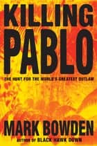 Killing Pablo - The Hunt for the World's Greatest Outlaw ebook by Mark Bowden