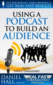 Using a Podcast to Build an Audience - Real Fast Results, #11 ebook by Daniel Hall