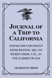 Journal of a Trip to California: Across the Continent from Weston, Mo., to Weber Creek, Cal., in the Summer of 1850 ebook by Charles W. Smith