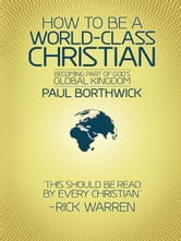 How To Be A World-Class Christian: Becoming Part of God's Global Kingdom - Becoming Part of God's Global Kingdom ebook by Dr. Paul Borthwick,Rick Warren