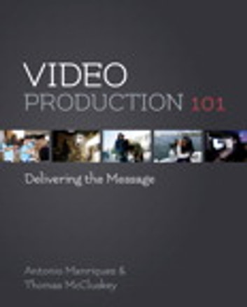 Video Production 101 - Delivering the Message eBook by Antonio Manriquez,Tom McCluskey