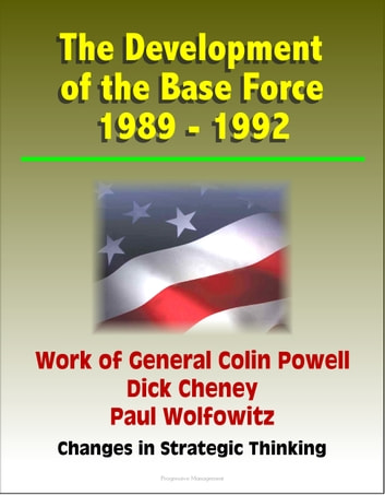 The Development of the Base Force 1989: 1992, Work of General Colin Powell, Dick Cheney, Paul Wolfowitz, Changes in Strategic Thinking ebook by Progressive Management